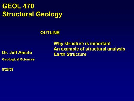 Dr. Jeff Amato Geological Sciences 8/26/08 GEOL 470 Structural Geology OUTLINE Why structure is important An example of structural analysis Earth Structure.