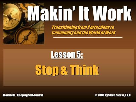 9/19/2015 Makin' It Work Lesson 5: Stop & Think Module II: Keeping Self-Control © 2008 by Steve Parese, Ed.D. Transitioning from Corrections to Community.