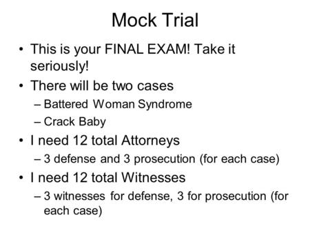 Mock Trial This is your FINAL EXAM! Take it seriously! There will be two cases –Battered Woman Syndrome –Crack Baby I need 12 total Attorneys –3 defense.