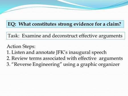 EQ: What constitutes strong evidence for a claim? Task: Examine and deconstruct effective arguments Action Steps: 1.Listen and annotate JFK's inaugural.