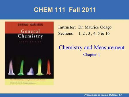 CHEM 111 Fall 2011 Presentation of Lecture Outlines, 1–1 Instructor: Dr. Maurice Odago Sections: 1, 2, 3, 4, 5 & 16 Chemistry and Measurement Chapter 1.