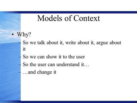 Models of Context Why? –So we talk about it, write about it, argue about it –So we can show it to the user –So the user can understand it… –…and change.
