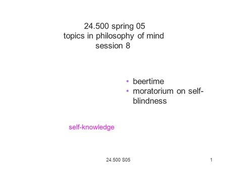 24.500 S05 1 24.500 spring 05 topics in philosophy of mind session 8 beertime moratorium on self- blindness self-knowledge.