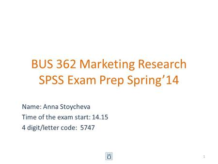BUS 362 Marketing Research SPSS Exam Prep Spring'14 Name: Anna Stoycheva Time of the exam start: 14.15 4 digit/letter code: 5747 1.