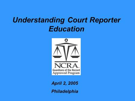 Understanding Court Reporter Education April 2, 2005 Philadelphia.