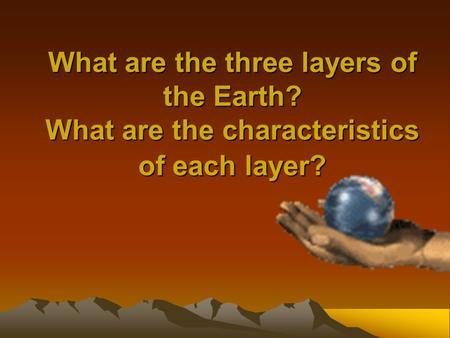 What are the three layers of the Earth? What are the characteristics of each layer?