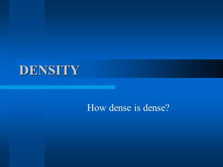 DENSITY How dense is dense?. What's the matter? Matter exists in 3 main forms: solid liquid and gas. Density is the concentration of matter (atoms) in.