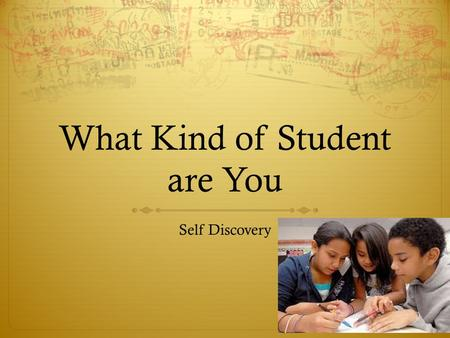 What Kind of Student are You Self Discovery. Before You Start  This is not a test, this is a chance to tell the truth about what kind of student you.