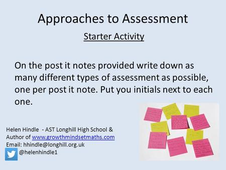 Approaches to Assessment Starter Activity On the post it notes provided write down as many different types of assessment as possible, one per post it note.