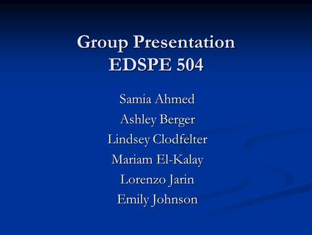 Group Presentation EDSPE 504 Samia Ahmed Ashley Berger Lindsey Clodfelter Mariam El-Kalay Lorenzo Jarin Emily Johnson.