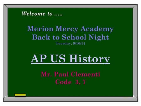 Merion Mercy Academy Back to School Night Tuesday, 9/16/14 AP US History Mr. Paul Clementi Code 3, 7 AP US History AP US History Welcome to …..