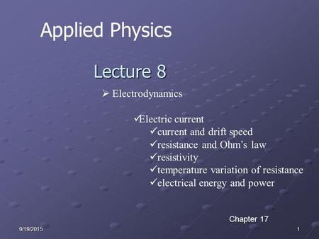 19/19/2015 Applied Physics Lecture 8  Electrodynamics Electric current current and drift speed resistance and Ohm's law resistivity temperature variation.