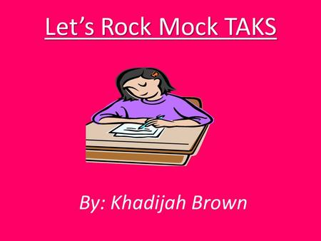 Let's Rock Mock TAKS By: Khadijah Brown Reading  Make sure to understand, or comprehend what you are reading. If you don't go back and read it over.