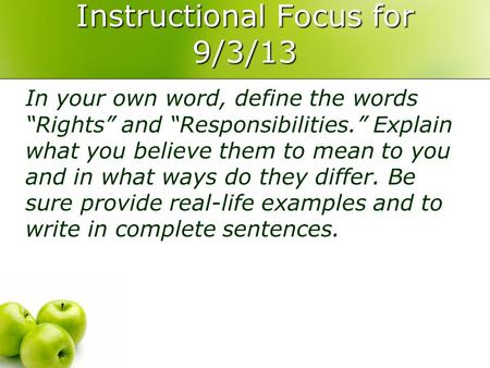 "Instructional Focus for 9/3/13 In your own word, define the words ""Rights"" and ""Responsibilities."" Explain what you believe them to mean to you and in."