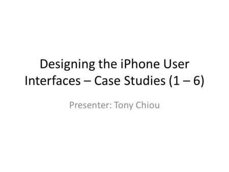 Designing the iPhone User Interfaces – Case Studies (1 – 6) Presenter: Tony Chiou.