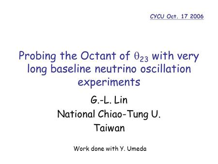 Probing the Octant of  23 with very long baseline neutrino oscillation experiments G.-L. Lin National Chiao-Tung U. Taiwan CYCU Oct. 17 2006 Work done.