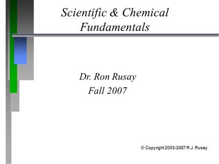 Scientific & Chemical Fundamentals Dr. Ron Rusay Fall 2007 © Copyright 2003-2007 R.J. Rusay.