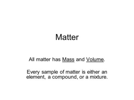 Matter All matter has Mass and Volume.