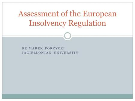 DR MAREK PORZYCKI JAGIELLONIAN UNIVERSITY Assessment of the European Insolvency Regulation.