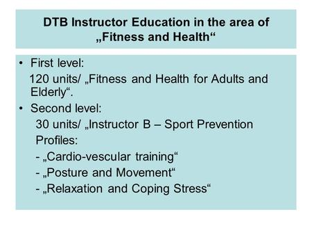 "DTB Instructor Education in the area of ""Fitness and Health"" First level: 120 units/ ""Fitness and Health for Adults and Elderly"". Second level: 30 units/"