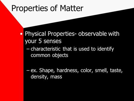 Properties of Matter Physical Properties- observable with your 5 senses –characteristic that is used to identify common objects –ex. Shape, hardness, color,