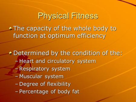 Physical Fitness The capacity of the whole body to function at optimum efficiency Determined by the condition of the: Heart and circulatory system Respiratory.