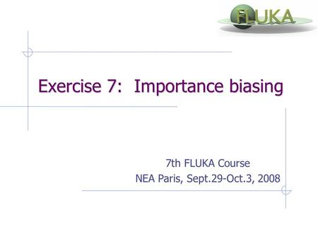 Exercise 7: Importance biasing Exercise 7: Importance biasing 7th FLUKA Course NEA Paris, Sept.29-Oct.3, 2008.