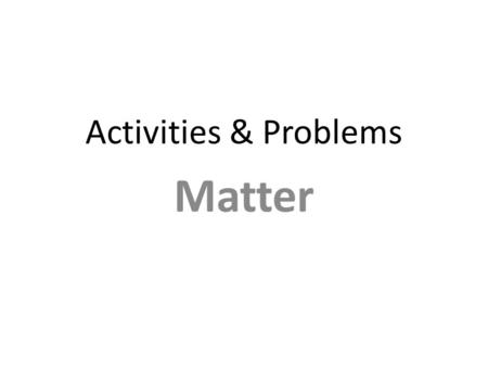 Activities & Problems Matter. Matter's Changes and Properties Examples: – rusting iron – dissolving in water – burning a log – melting wax – grinding.