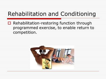 Rehabilitation and Conditioning  Rehabilitation-restoring function through programmed exercise, to enable return to competition.