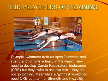 1 The principles of training Olympic swimmers train for specific events and spend a lot of time actually in the water. They need to develop Cardio Respiratory.