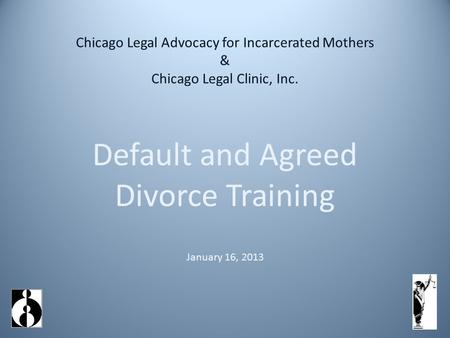 Chicago Legal Advocacy for Incarcerated Mothers & Chicago Legal Clinic, Inc. Default and Agreed Divorce Training January 16, 2013.