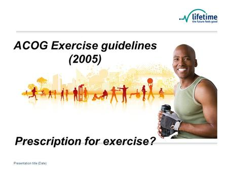 Presentation title (Date) Presentation Title Presentation title (Date) ACOG Exercise guidelines (2005) Prescription for exercise?