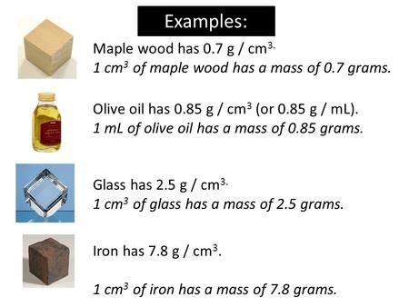 Examples: Olive oil has 0.85 g / cm 3 (or 0.85 g / mL). 1 mL of olive oil has a mass of 0.85 grams. Iron has 7.8 g / cm 3. 1 cm 3 of iron has a mass of.
