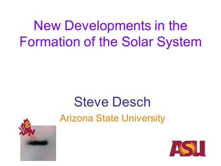 New Developments in the Formation of the Solar System Steve Desch Arizona State University.