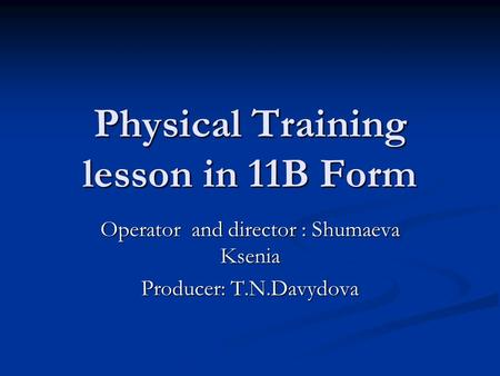 Physical Training lesson in 11B Form Operator and director : Shumaeva Ksenia Producer: T.N.Davydova.