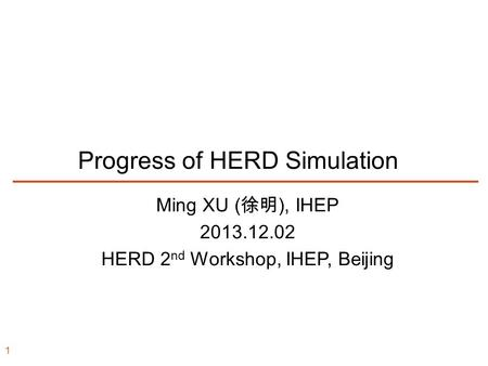 Progress of HERD Simulation Ming XU ( 徐明 ), IHEP 2013.12.02 HERD 2 nd Workshop, IHEP, Beijing 1.