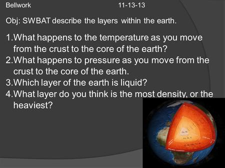 Bellwork 11-13-13 Obj: SWBAT describe the layers within the earth. 1.What happens to the temperature as you move from the crust to the core of the earth?