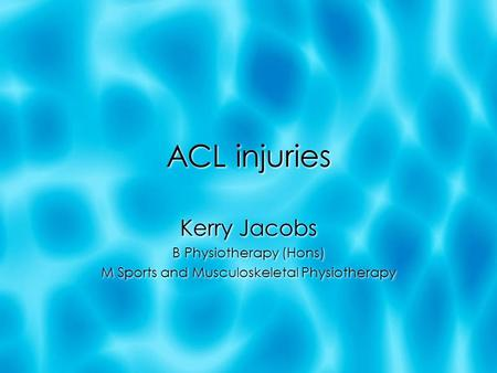 ACL injuries Kerry Jacobs B Physiotherapy (Hons) M Sports and Musculoskeletal Physiotherapy Kerry Jacobs B Physiotherapy (Hons) M Sports and Musculoskeletal.