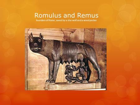 Romulus and Remus founders of Rome, saved by a she-wolf and a wood pecker.