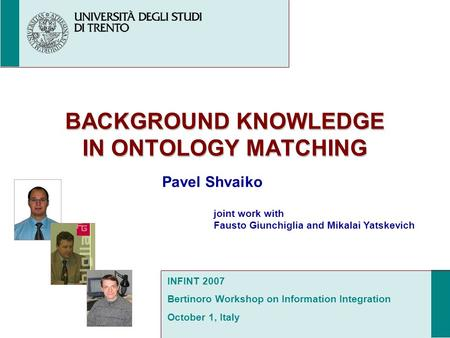 BACKGROUND KNOWLEDGE IN ONTOLOGY MATCHING Pavel Shvaiko joint work with Fausto Giunchiglia and Mikalai Yatskevich INFINT 2007 Bertinoro Workshop on Information.