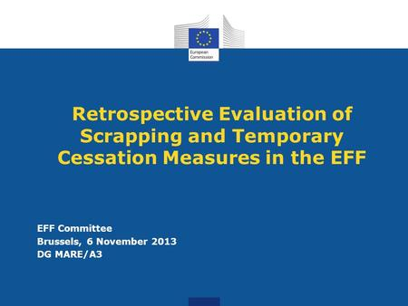 Retrospective Evaluation of Scrapping and Temporary Cessation Measures in the EFF EFF Committee Brussels, 6 November 2013 DG MARE/A3.