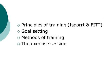  Principles of training (Isporrt & FITT)  Goal setting  Methods of training  The exercise session.