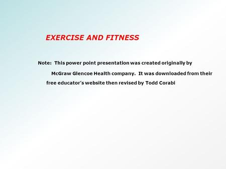 EXERCISE AND FITNESS Note: This power point presentation was created originally by McGraw Glencoe Health company. It was downloaded from their free educator's.