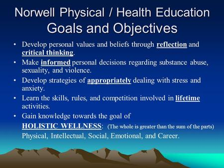 Norwell Physical / Health Education Goals and Objectives Develop personal values and beliefs through reflection and critical thinking. Make informed personal.