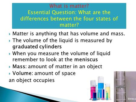  Matter is anything that has volume and mass.  The volume of the liquid is measured by graduated cylinders  When you measure the volume of liquid remember.