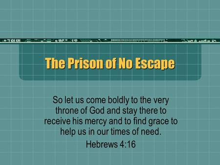 The Prison of No Escape So let us come boldly to the very throne of God and stay there to receive his mercy and to find grace to help us in our times of.