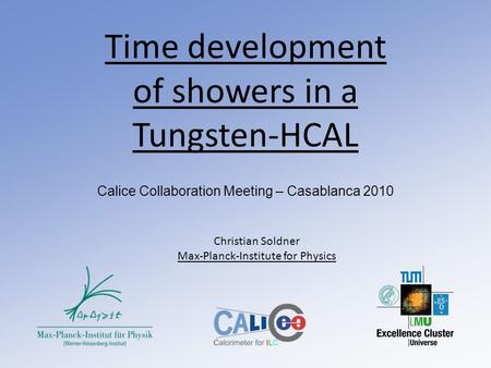 Time development of showers in a Tungsten-HCAL Calice Collaboration Meeting – Casablanca 2010 Christian Soldner Max-Planck-Institute for Physics.