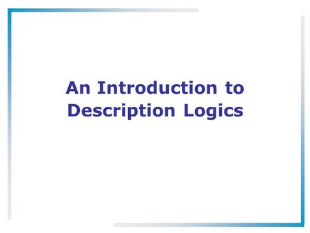 An Introduction to Description Logics. What Are Description Logics? A family of logic based Knowledge Representation formalisms –Descendants of semantic.