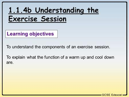 1.1.4b Understanding the Exercise Session Learning objectives To understand the components of an exercise session. To explain what the function of a warm.