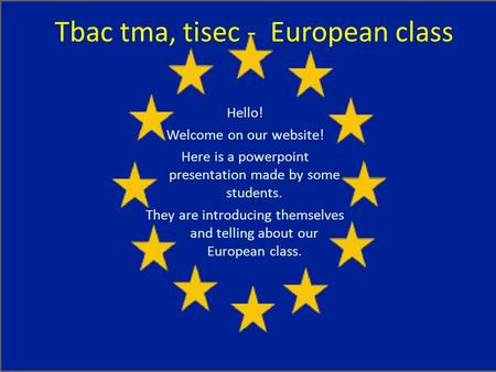 Tbac tma, tisec - European class Hello! Welcome on our website! Here is a powerpoint presentation made by some students. They are introducing themselves.